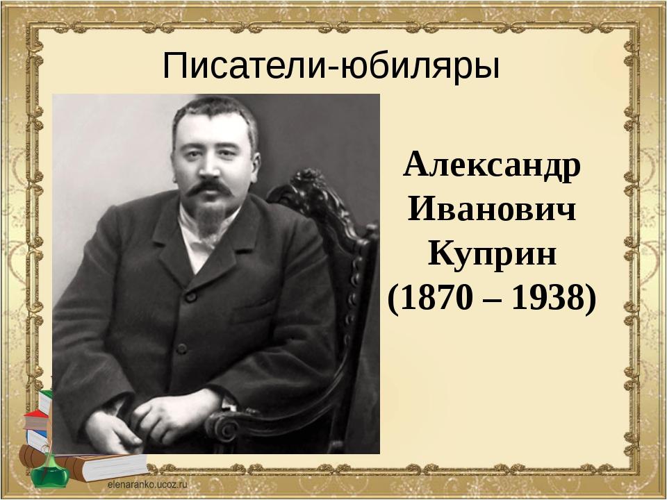 Александр Иванович Куприн (1870 – 1938) Писатели-юбиляры
