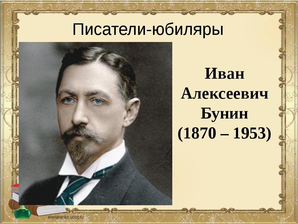 Иван Алексеевич Бунин (1870 – 1953) Писатели-юбиляры
