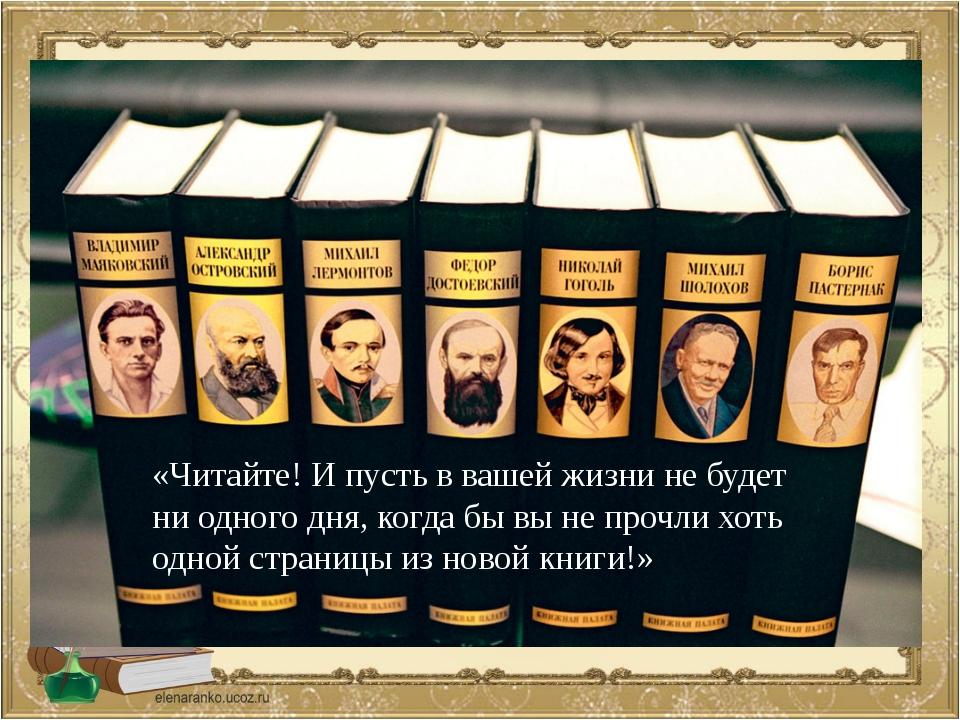 «Читайте! И пусть в вашей жизни не будет ни одного дня, когда бы вы не прочл...
