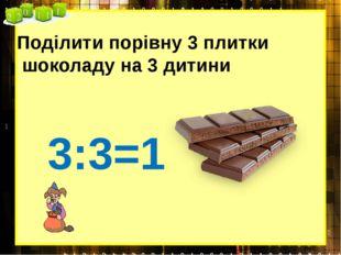 Поділити порівну 3 плитки шоколаду на 3 дитини 3:3=1