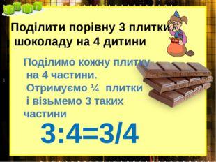 Поділити порівну 3 плитки шоколаду на 4 дитини 3:4=3/4 Поділимо кожну плитку