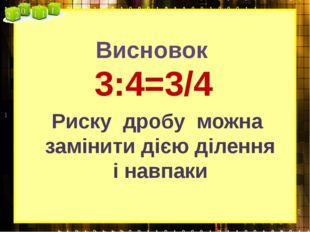 Висновок 3:4=3/4 Риску дробу можна замінити дією ділення і навпаки