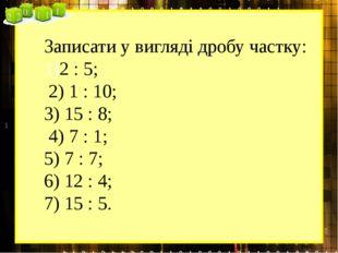 Записати у вигляді дробу частку: 2 : 5; 2) 1 : 10; 3) 15 : 8; 4) 7 : 1; 5) 7