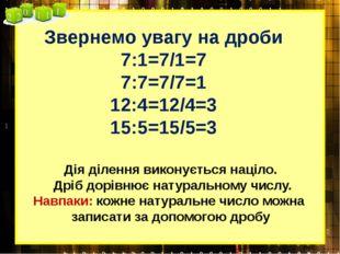 Звернемо увагу на дроби 7:1=7/1=7 7:7=7/7=1 12:4=12/4=3 15:5=15/5=3 Дія ділен