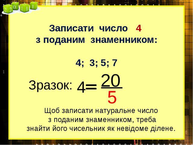 Записати число 4 з поданим знаменником: 4; 3; 5; 7 Зразок: 4 20 5 Щоб записат...