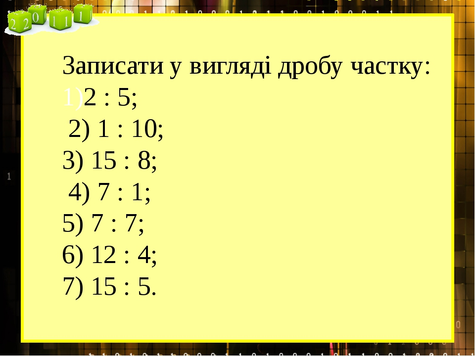 Записати у вигляді дробу частку: 2 : 5; 2) 1 : 10; 3) 15 : 8; 4) 7 : 1; 5) 7...