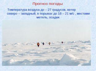 Прогноз погоды Температура воздуха до – 27 градусов, ветер северо – западный,
