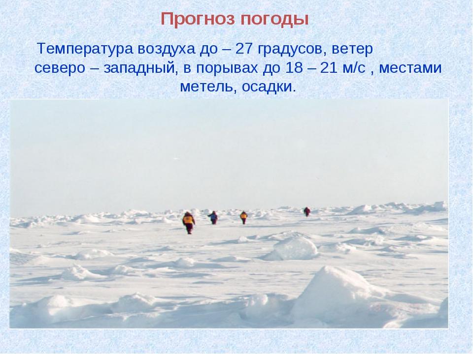 Прогноз погоды Температура воздуха до – 27 градусов, ветер северо – западный,...