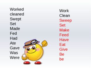 Worked cleaned Swept Set Made Fed Had Ate Gave Was Were Work Clean Sweep Set
