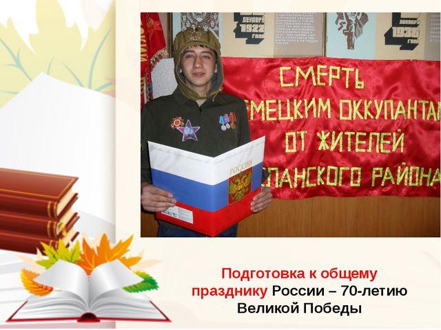 Подготовка к общему празднику России – 70-летию Великой Победы