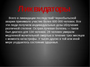 Ликвидаторы Всего в ликвидации последствий Чернобыльской аварии принимало уч