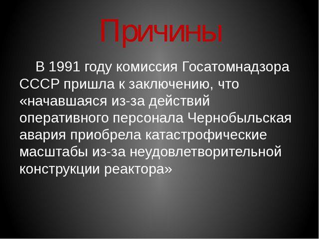 Причины В 1991 году комиссия Госатомнадзора СССР пришла к заключению, что «н...