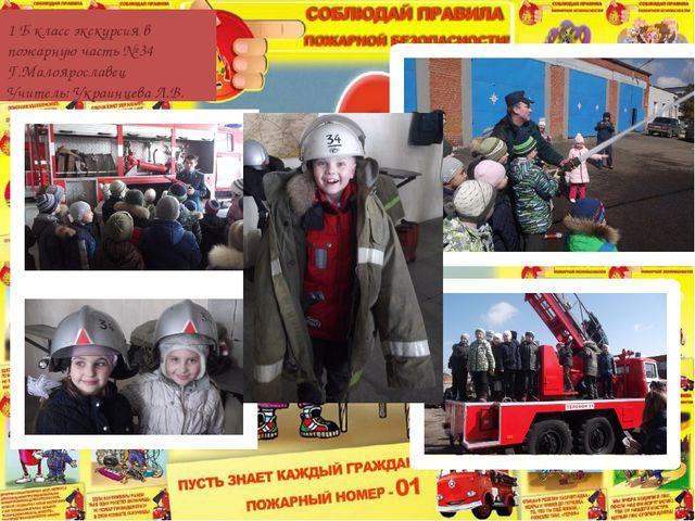 1 Б класс экскурсия в пожарную часть № 34 Г.Малоярославец Учитель: Украинцева...