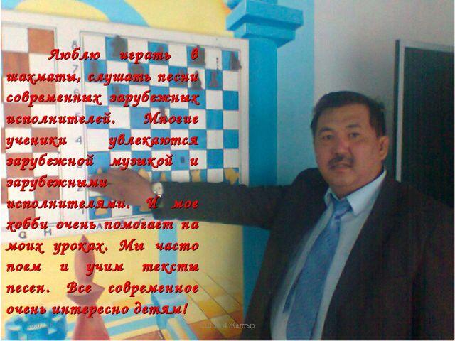 * СШ № 4 Жалтыр Люблю играть в шахматы, слушать песни современных зарубежных...