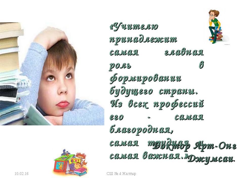 * СШ № 4 Жалтыр «Учителю принадлежит самая главная роль в формировании будуще...