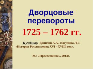 Дворцовые перевороты 1725 – 1762 гг. К учебнику Данилов А.А., Косулина Л.Г.