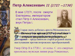 Петр Алексеевич II (1727 –1730) В мае 1727г, после смерти Екатерины, императо
