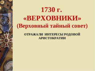 1730 г. «ВЕРХОВНИКИ» (Верховный тайный совет) ОТРАЖАЛИ ИНТЕРЕСЫ РОДОВОЙ АРИСТ