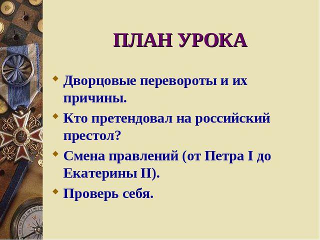 ПЛАН УРОКА Дворцовые перевороты и их причины. Кто претендовал на российский п...