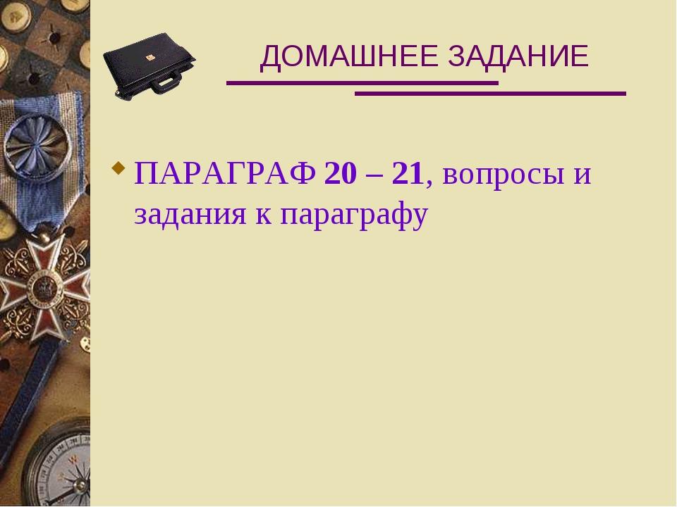 ДОМАШНЕЕ ЗАДАНИЕ ПАРАГРАФ 20 – 21, вопросы и задания к параграфу