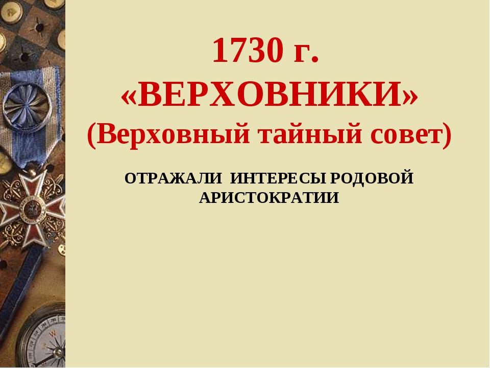 1730 г. «ВЕРХОВНИКИ» (Верховный тайный совет) ОТРАЖАЛИ ИНТЕРЕСЫ РОДОВОЙ АРИСТ...