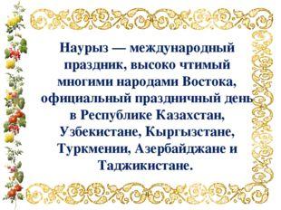 Наурыз — международный праздник, высоко чтимый многими народами Востока, офиц