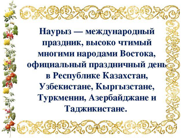 Наурыз — международный праздник, высоко чтимый многими народами Востока, офиц...