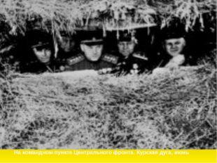 На командном пункте Центрального фронта. Курская дуга, июнь