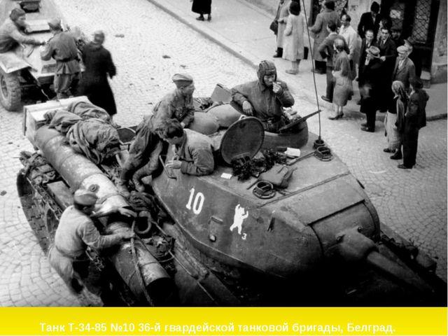 Танк Т-34-85 №10 36-й гвардейской танковой бригады, Белград.