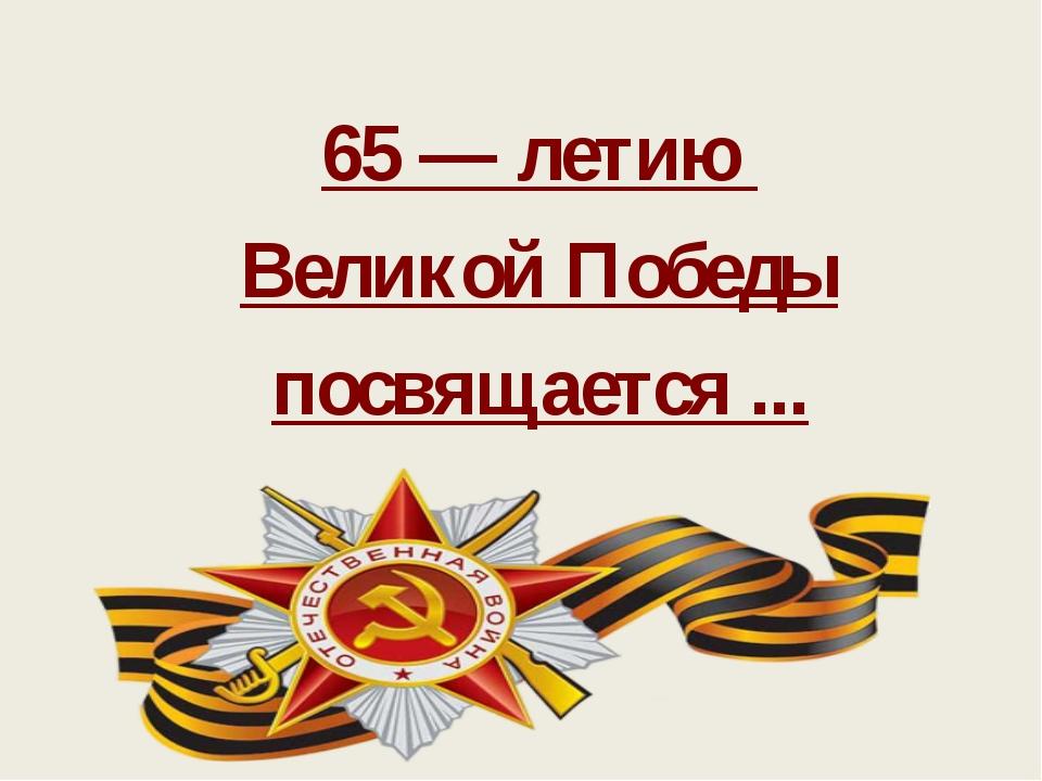 65 — летию Великой Победы посвящается ...