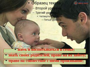 жить и воспитываться в семье; знать своих родителей, право на их заботу; пра