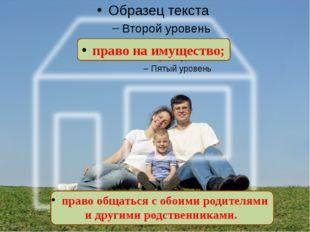 право на имущество; право общаться с обоими родителями и другими родственник