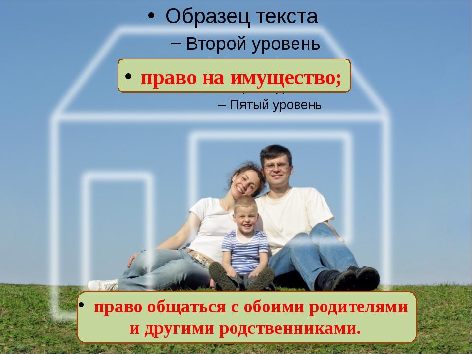 право на имущество; право общаться с обоими родителями и другими родственник...