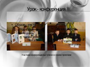 Урок - конференция Участники конференции выступали со своими проектами