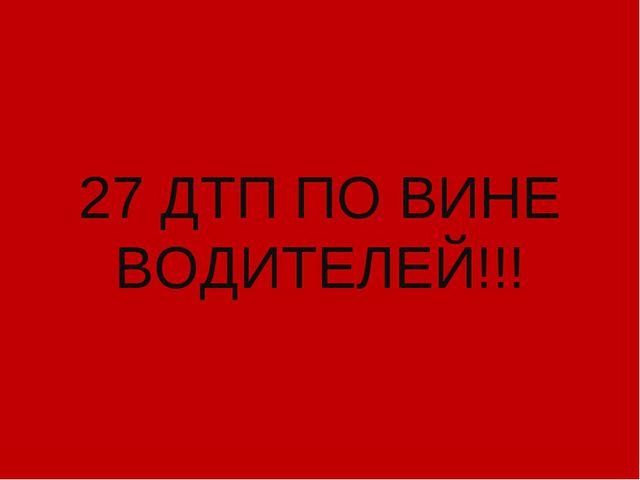 27 ДТП ПО ВИНЕ ВОДИТЕЛЕЙ!!!