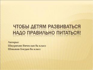 Авторы: Шкурихин Вячеслав 8а класс Шмыков Богдан 8а класс