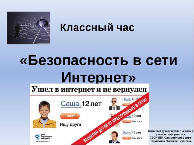 Классный час «Безопасность в сети Интернет» Классный руководитель 9-а класса...