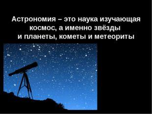 Астрономия – это наука изучающая космос, а именно звёзды и планеты, кометы и