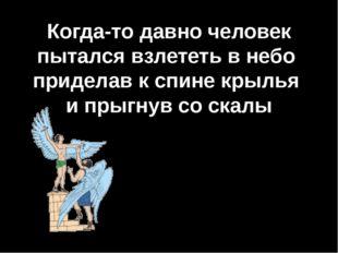 Когда-то давно человек пытался взлететь в небо приделав к спине крылья и прыг