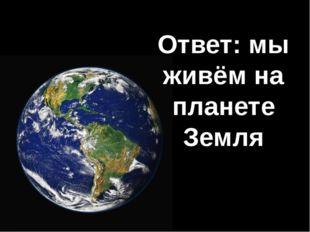 Ответ: мы живём на планете Земля