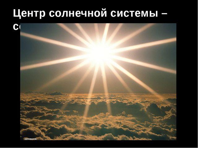 Центр солнечной системы – солнце