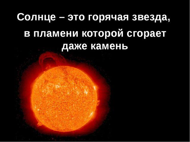 Солнце – это горячая звезда, в пламени которой сгорает даже камень