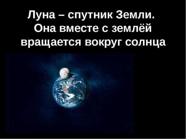 Луна – спутник Земли. Она вместе с землёй вращается вокруг солнца