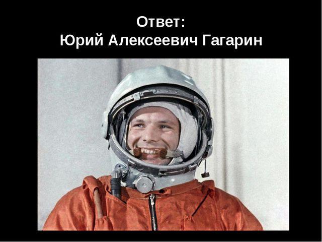 Ответ: Юрий Алексеевич Гагарин