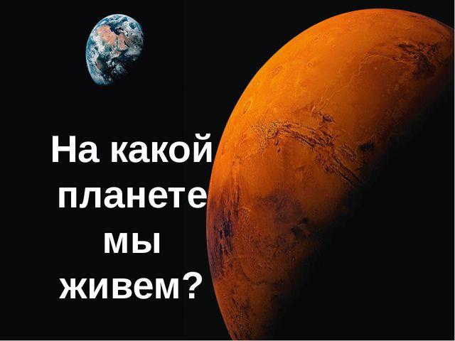 На какой планете мы живем?