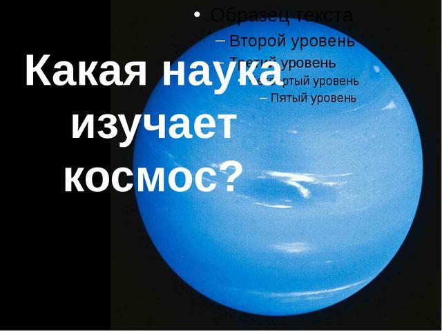 Какая наука изучает космос?