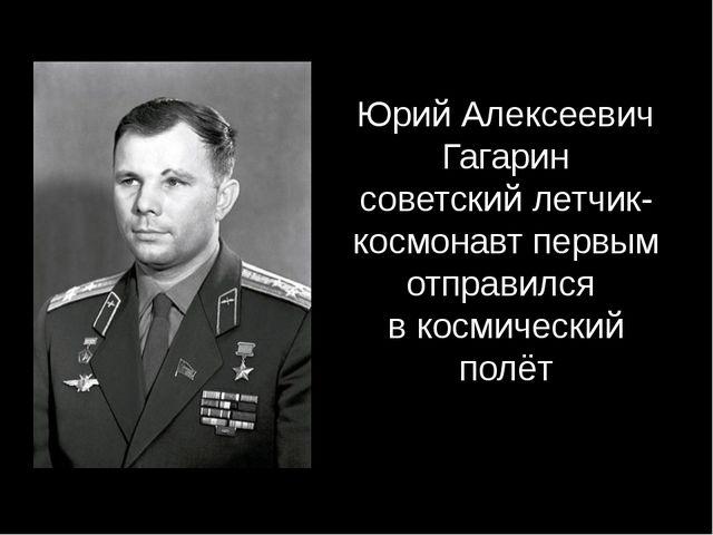 Юрий Алексеевич Гагарин советский летчик-космонавт первым отправился в космич...