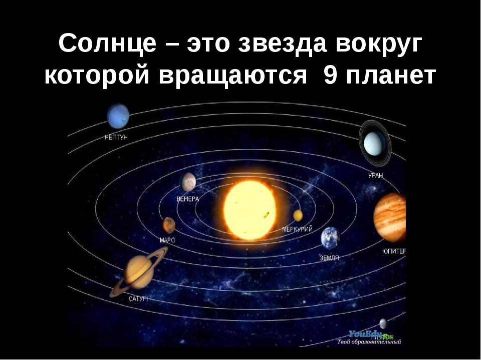 Солнце – это звезда вокруг которой вращаются 9 планет