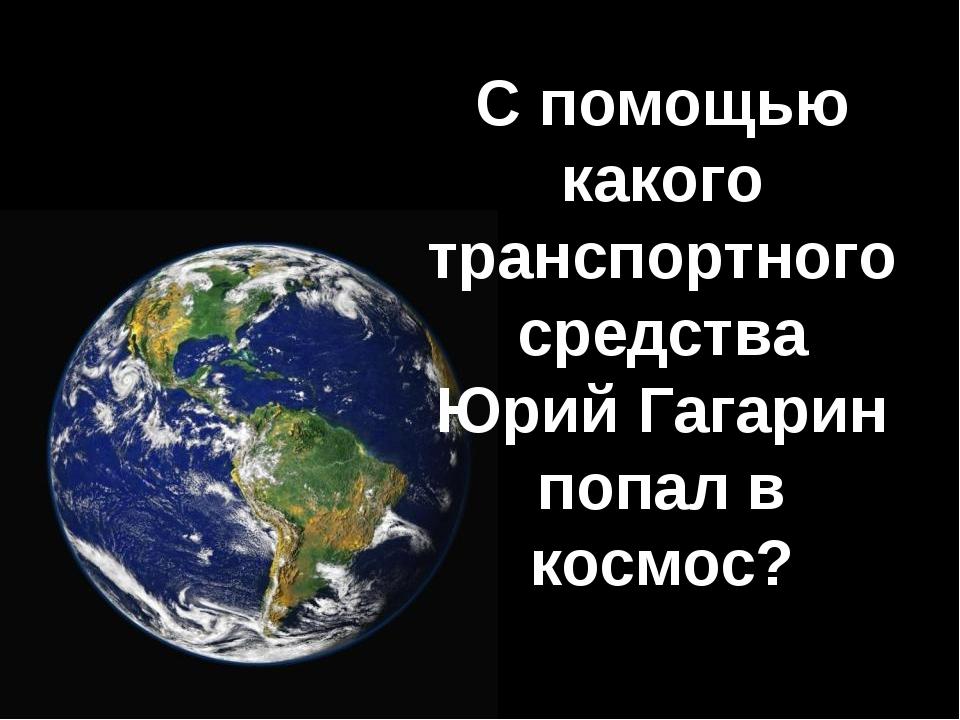 С помощью какого транспортного средства Юрий Гагарин попал в космос?