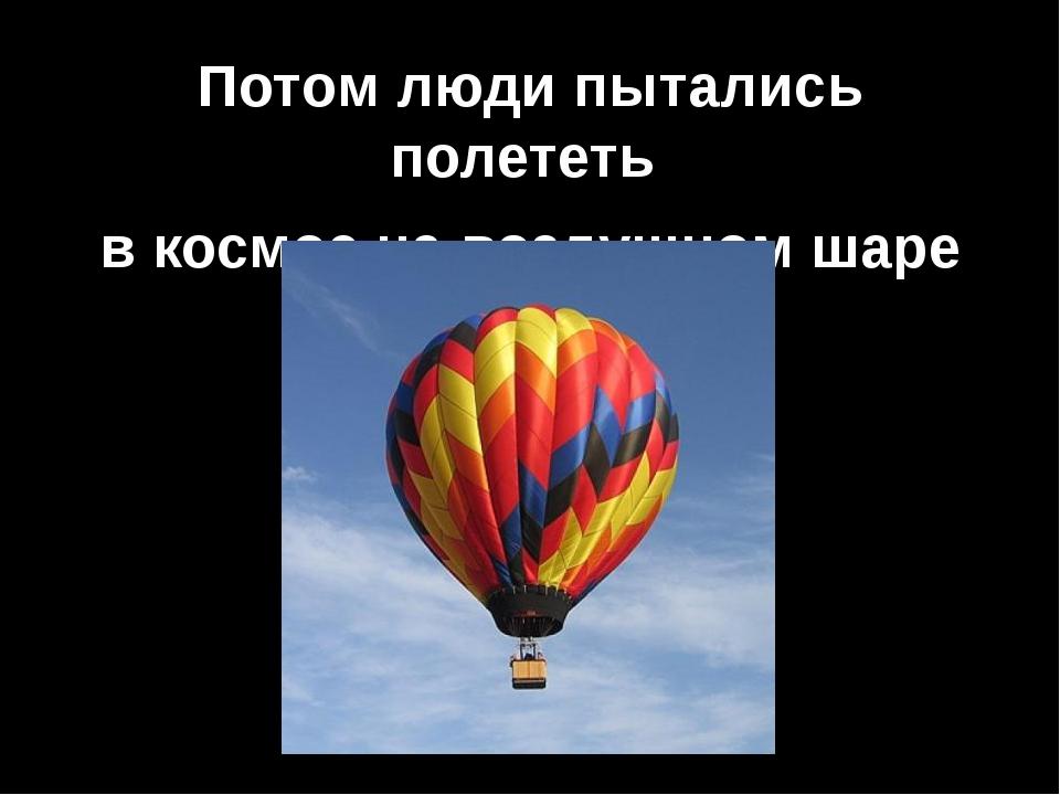 Потом люди пытались полететь в космос на воздушном шаре